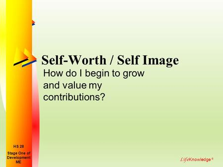 Life Knowledge ® Self-Worth / Self Image How do I begin to grow and value my contributions? Stage One of Development ME HS 28.
