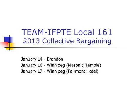 TEAM-IFPTE Local 161 2013 Collective Bargaining January 14 - Brandon January 16 - Winnipeg (Masonic Temple) January 17 - Winnipeg (Fairmont Hotel)