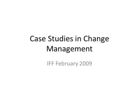 Case Studies in Change Management IFF February 2009.