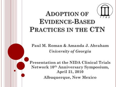 A DOPTION OF E VIDENCE -B ASED P RACTICES IN THE CTN Paul M. Roman & Amanda J. Abraham University of Georgia Presentation at the NIDA Clinical Trials Network.