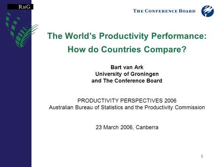 1 The World's Productivity Performance: How do Countries Compare? Bart van Ark University of Groningen and The Conference Board PRODUCTIVITY PERSPECTIVES.