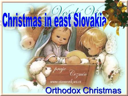 Orthodox Christmas.  In Slovakia live more that 80 000 orthodox people  On 6. January they celebrate the orthodox Christmas or the birth of Jesus Jesus.