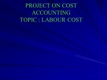 PROJECT ON COST ACCOUNTING TOPIC : LABOUR COST. INTRODUCTION Labour cost is a second major element of cost. Proper control and accounting for labour cost.