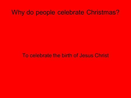 Why do people celebrate Christmas? To celebrate the birth of Jesus Christ.