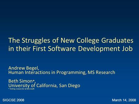 The Struggles of New College Graduates in their First Software Development Job Andrew Begel, Human Interactions in Programming, MS Research Beth Simon.
