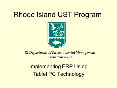 Rhode Island UST Program Implementing ERP Using Tablet PC Technology RI Department of Environmental Management www.dem.ri.gov.