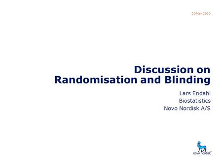 DSBS Discussion: Randomisation 20 May 2010 Discussion on Randomisation and Blinding Lars Endahl Biostatistics Novo Nordisk A/S.