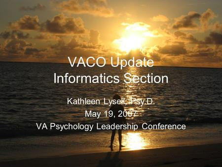 VACO Update Informatics Section Kathleen Lysell, Psy.D. May 19, 2007 VA Psychology Leadership Conference.