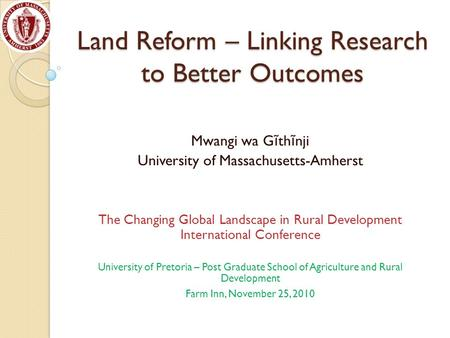 Land Reform – Linking Research to Better Outcomes Mwangi wa G ĩ th ĩ nji University of Massachusetts-Amherst The Changing Global Landscape in Rural Development.