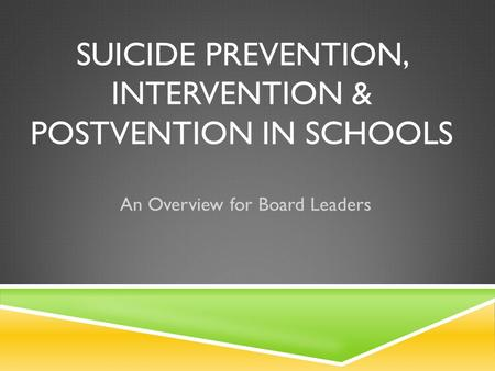 SUICIDE PREVENTION, INTERVENTION & POSTVENTION IN SCHOOLS An Overview for Board Leaders.