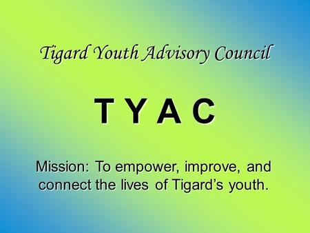 Tigard Youth Advisory Council T Y A C Mission: To empower, improve, and connect the lives of Tigard's youth.