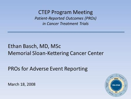 CTEP Program Meeting Patient-Reported Outcomes (PROs) in Cancer Treatment Trials Ethan Basch, MD, MSc Memorial Sloan-Kettering Cancer Center PROs for Adverse.