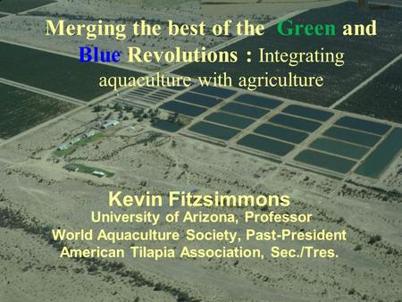 Merging the best of the Green and Blue Revolutions : Integrating aquaculture with agriculture Kevin Fitzsimmons University of Arizona, Professor World.