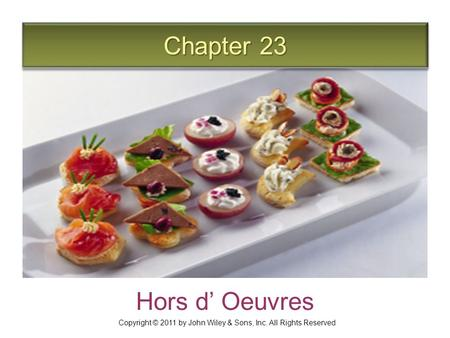 Chapter 23 Hors d' Oeuvres Copyright © 2011 by John Wiley & Sons, Inc. All Rights Reserved.