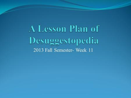 2013 Fall Semester- Week 11. Step One  Make a brief introduction of Desuggestopedia with a PPT (10 minutes)  Explain to the classmates (5 minutes) 1.