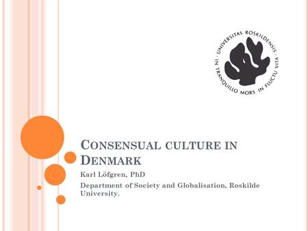 C ONSENSUAL CULTURE IN D ENMARK Karl Löfgren, PhD Department of Society and Globalisation, Roskilde University.