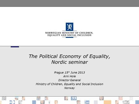The Political Economy of Equality, Nordic seminar Prague 15 th June 2013 Arni Hole Director General Ministry of Children, Equality and Social Inclusion.