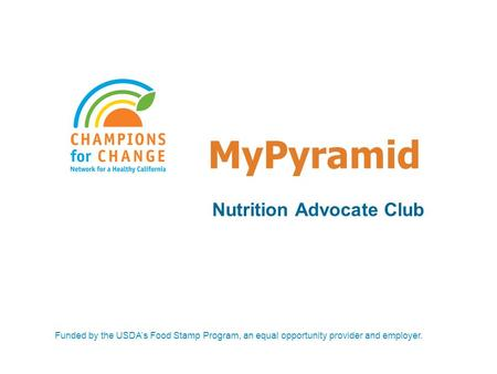 MyPyramid Nutrition Advocate Club Funded by the USDA's Food Stamp Program, an equal opportunity provider and employer.