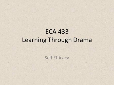 ECA 433 Learning Through Drama Self Efficacy. To have optimistic beliefs in oneself in relation to worth and competency in achieving goals, and ability.