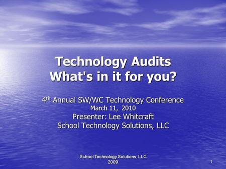 School Technology Solutions, LLC 2009 1 Technology Audits What's in it for you? 4 th Annual SW/WC Technology Conference March 11, 2010 Presenter: Lee Whitcraft.