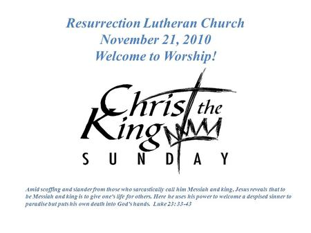 Resurrection Lutheran Church November 21, 2010 Welcome to Worship! Amid scoffing and slander from those who sarcastically call him Messiah and king, Jesus.