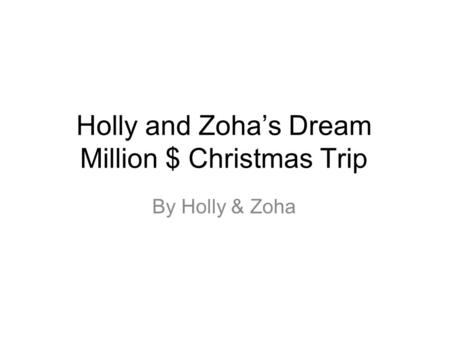 Holly and Zoha's Dream Million $ Christmas Trip By Holly & Zoha.