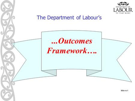 Slide no 1 The Department of Labour's...Outcomes Framework….