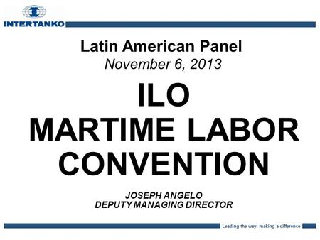 Leading the way; making a difference Latin American Panel November 6, 2013 ILO MARTIME LABOR CONVENTION JOSEPH ANGELO DEPUTY MANAGING DIRECTOR.