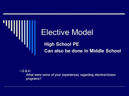 Elective Model High School PE Can also be done in Middle School Q & A: What were some of your experiences regarding elective/choice programs?