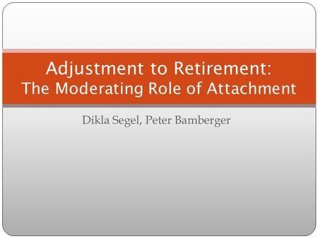 Dikla Segel, Peter Bamberger Adjustment to Retirement: The Moderating Role of Attachment.