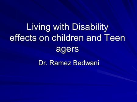 Living with Disability effects on children and Teen agers Dr. Ramez Bedwani.
