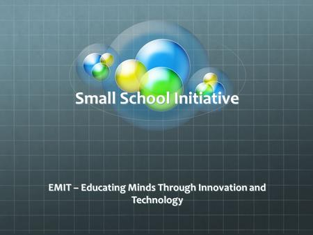 Small School Initiative EMIT – Educating Minds Through Innovation and Technology.