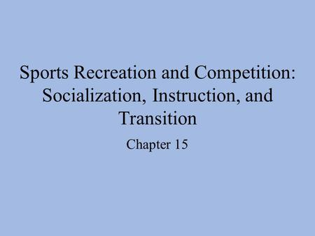 Sports Recreation and Competition: Socialization, Instruction, and Transition Chapter 15.
