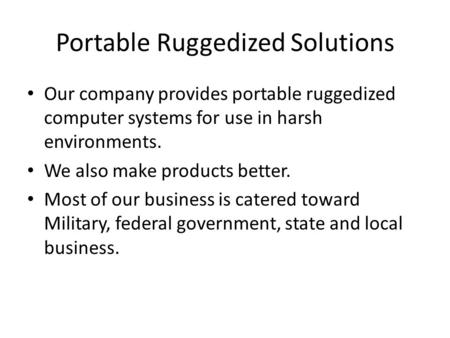 Portable Ruggedized Solutions Our company provides portable ruggedized computer systems for use in harsh environments. We also make products better. Most.