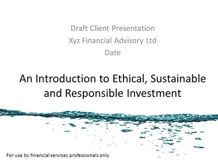 An Introduction to Ethical, Sustainable and Responsible Investment Draft Client Presentation Xyz Financial Advisory Ltd Date For use by financial services.
