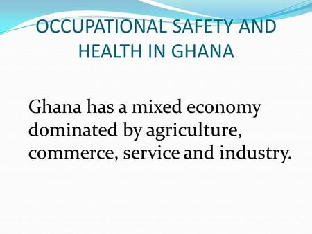 OCCUPATIONAL SAFETY AND HEALTH IN GHANA Ghana has a mixed economy dominated by agriculture, commerce, service and industry.