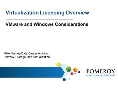 Virtualization Licensing Overview VMware and Windows Considerations Mike Matney-Data Center Architect Servers, Storage, and Virtualization.