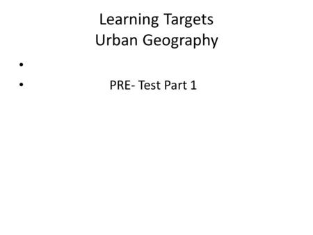 Learning Targets Urban Geography PRE- Test Part 1.