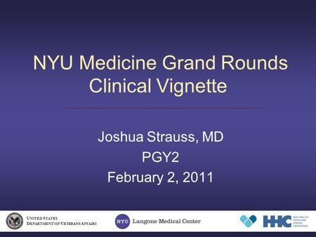 NYU Medicine Grand Rounds Clinical Vignette Joshua Strauss, MD PGY2 February 2, 2011 U NITED S TATES D EPARTMENT OF V ETERANS A FFAIRS.