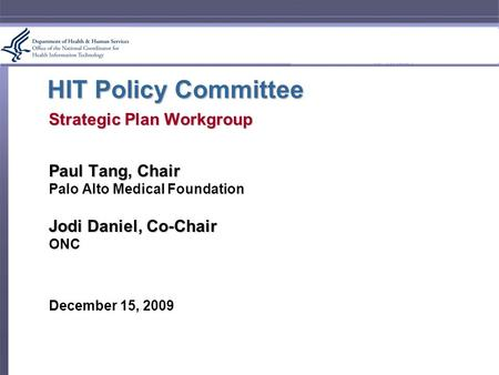 HIT Policy Committee Strategic Plan Workgroup Paul Tang, Chair Palo Alto Medical Foundation Jodi Daniel, Co-Chair ONC December 15, 2009.