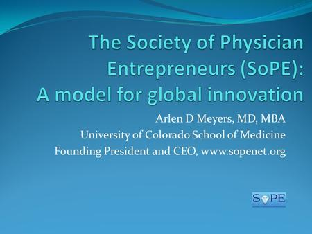 Arlen D Meyers, MD, MBA University of Colorado School of Medicine Founding President and CEO, www.sopenet.org.