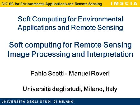 U N I V E R S I T À D E G L I S T U D I D I M I L A N O C17 SC for Environmental Applications and Remote Sensing I M S C I A Soft Computing for Environmental.