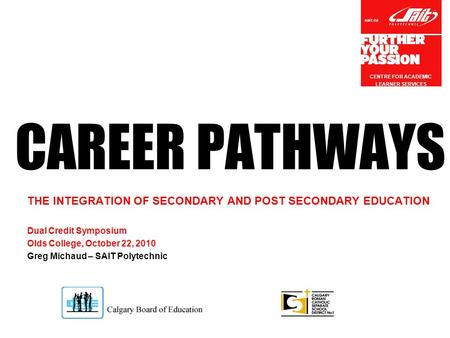 Sait.ca CAREER PATHWAYS THE INTEGRATION OF SECONDARY AND POST SECONDARY EDUCATION Dual Credit Symposium Olds College, October 22, 2010 Greg Michaud – SAIT.