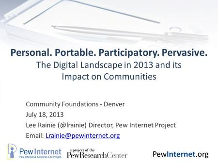 PewInternet.org Personal. Portable. Participatory. Pervasive. The Digital Landscape in 2013 and its Impact on Communities Community Foundations - Denver.