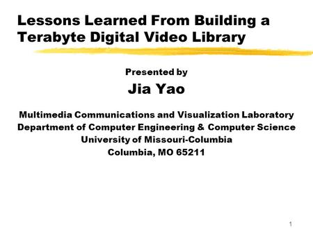 1 Lessons Learned From Building a Terabyte Digital Video Library Presented by Jia Yao Multimedia Communications and Visualization Laboratory Department.