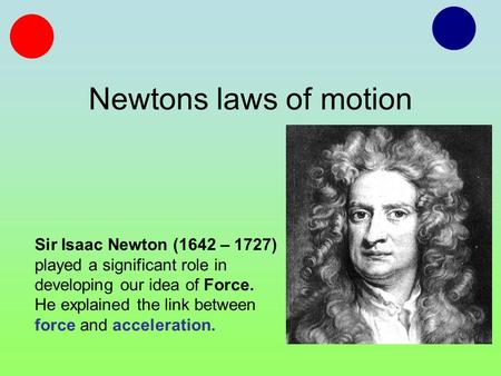 Newtons laws of motion Sir Isaac Newton (1642 – 1727) played a significant role in developing our idea of Force. He explained the link between force and.