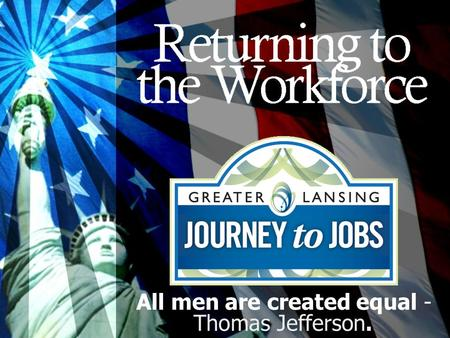 All men are created equal - Thomas Jefferson.. Who is returning to work Military Ex-offenders Homemakers Disabled Older Workers Retired All men are created.