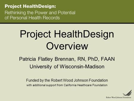 Project HealthDesign Overview Patricia Flatley Brennan, RN, PhD, FAAN University of Wisconsin-Madison Funded by the Robert Wood Johnson Foundation with.