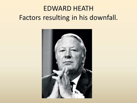 EDWARD HEATH Factors resulting in his downfall.. The Barber Budget 1971. Big tax cuts. Income tax cut by 2.5 % Cuts in government spending. Cuts to council.