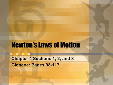 Newton's Laws of Motion Chapter 4 Sections 1, 2, and 3 Glencoe: Pages 98-117.